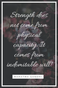 Strength does not come from physical capacity. It comes from indomitable will!